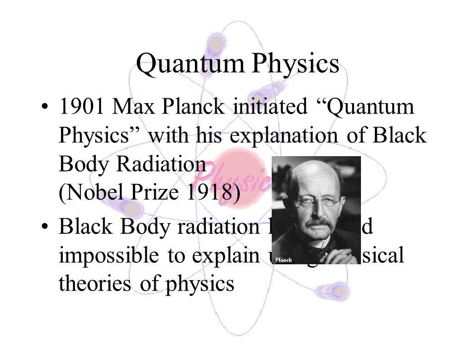 Quantum Physics 1901 Max Planck initiated Quantum Physics with his explanation of Black Body Radiation (Nobel Prize 1918)