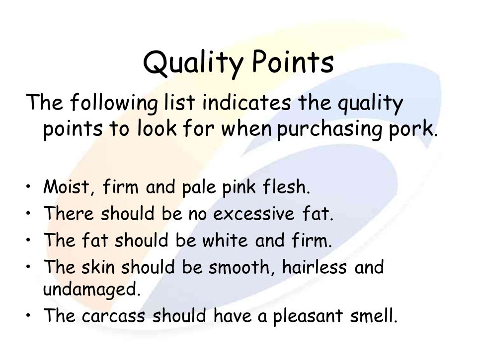 Quality Points The following list indicates the quality points to look for when purchasing pork. Moist, firm and pale pink flesh.