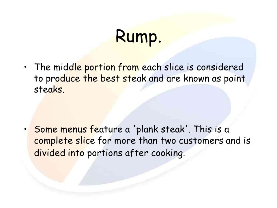 Rump. The middle portion from each slice is considered to produce the best steak and are known as point steaks.