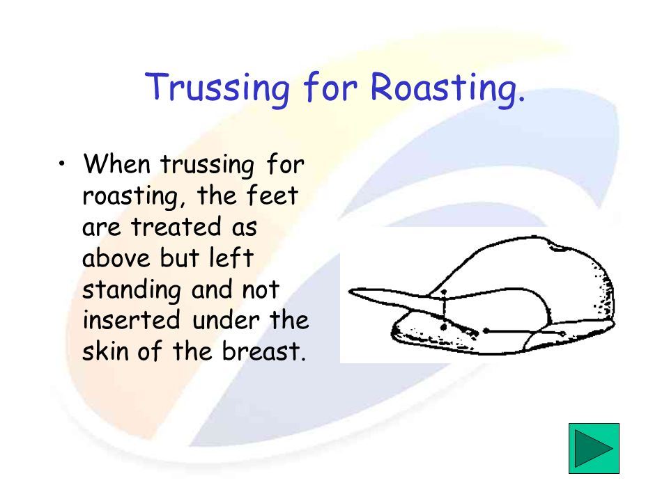 Trussing for Roasting.When trussing for roasting, the feet are treated as above but left standing and not inserted under the skin of the breast.