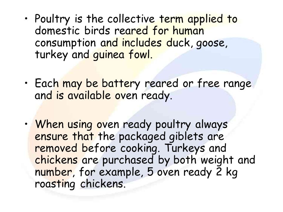 Poultry is the collective term applied to domestic birds reared for human consumption and includes duck, goose, turkey and guinea fowl.