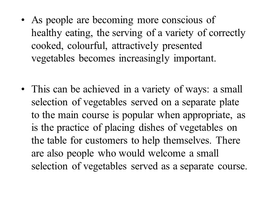 As people are becoming more conscious of healthy eating, the serving of a variety of correctly cooked, colourful, attractively presented vegetables becomes increasingly important.