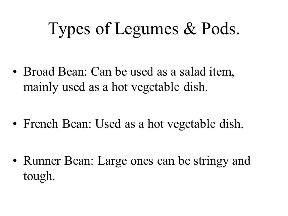 Types of Legumes & Pods. Broad Bean: Can be used as a salad item, mainly used as a hot vegetable dish.