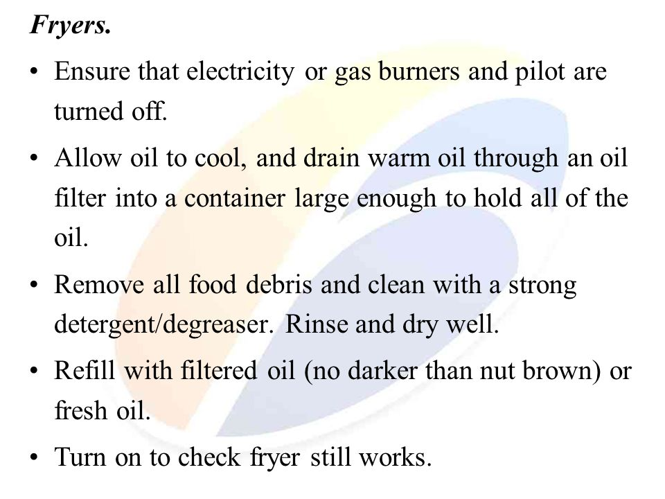 Fryers. Ensure that electricity or gas burners and pilot are turned off.