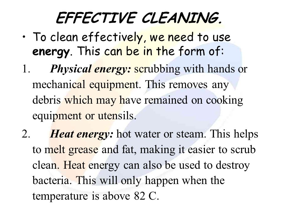 EFFECTIVE CLEANING. To clean effectively, we need to use energy. This can be in the form of: