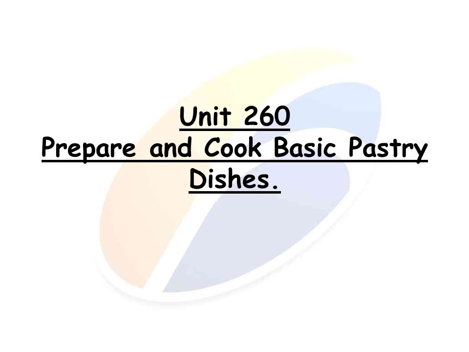 Unit 260 Prepare and Cook Basic Pastry Dishes.