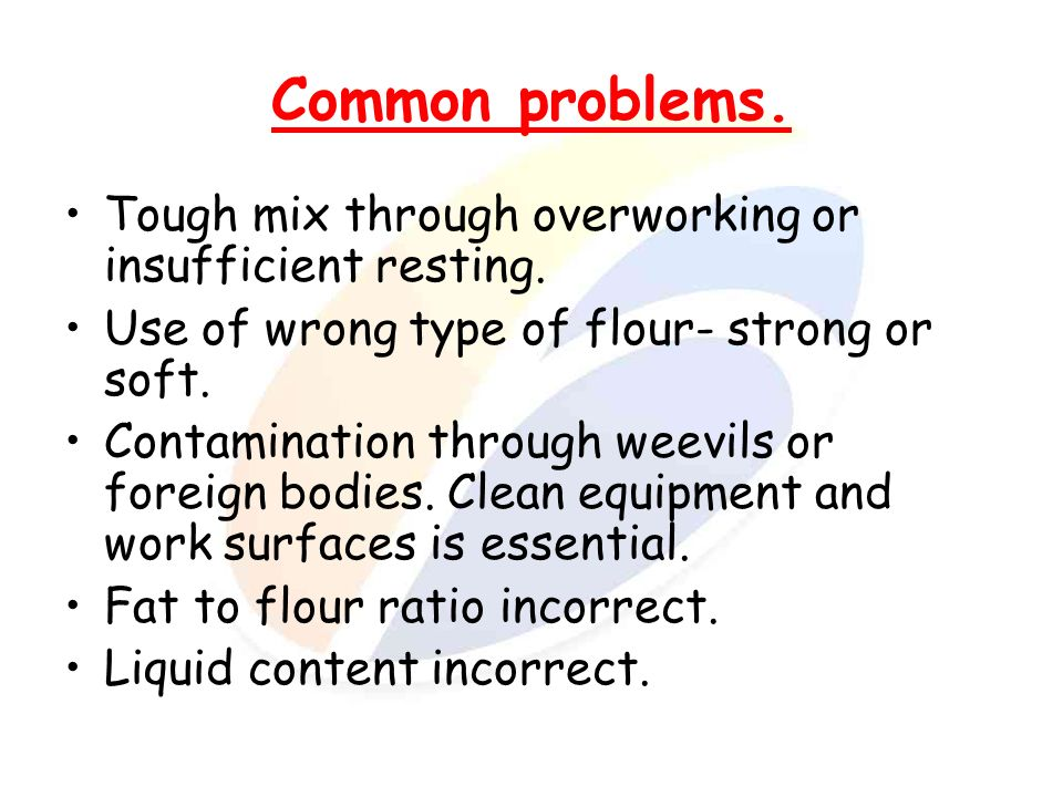 Common problems. Tough mix through overworking or insufficient resting. Use of wrong type of flour- strong or soft.