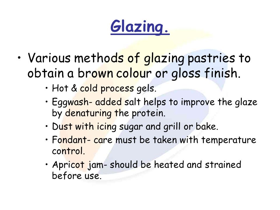 Glazing. Various methods of glazing pastries to obtain a brown colour or gloss finish. Hot & cold process gels.