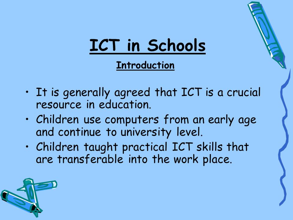ICT in Schools Introduction. It is generally agreed that ICT is a crucial resource in education.