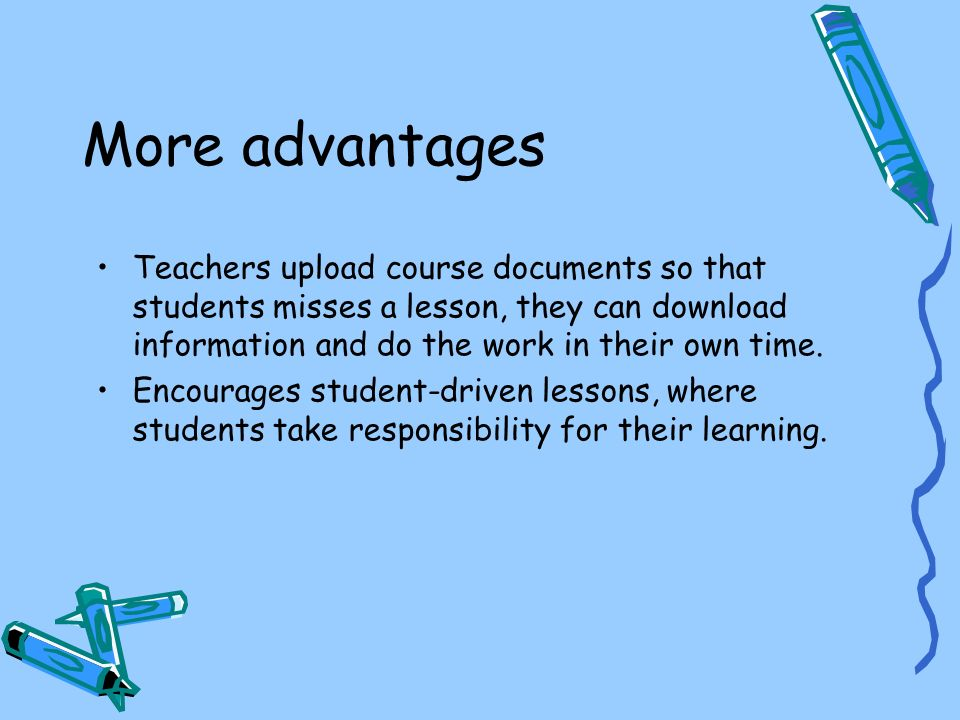 More advantages Teachers upload course documents so that students misses a lesson, they can download information and do the work in their own time.