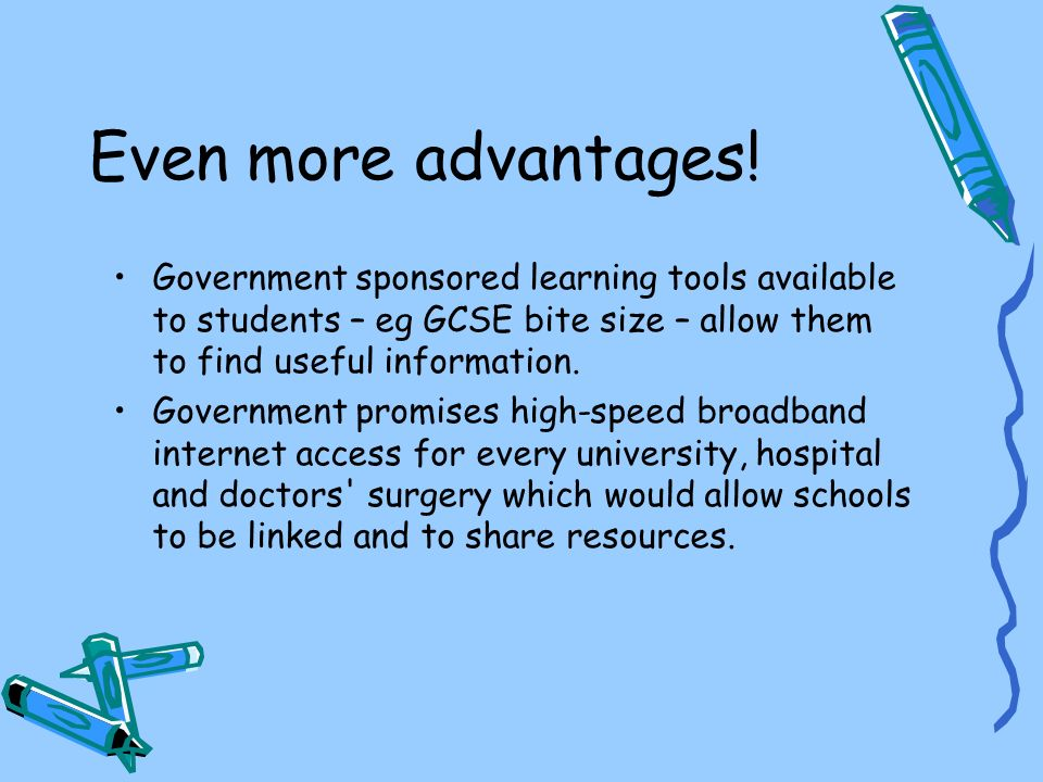 Even more advantages! Government sponsored learning tools available to students – eg GCSE bite size – allow them to find useful information.