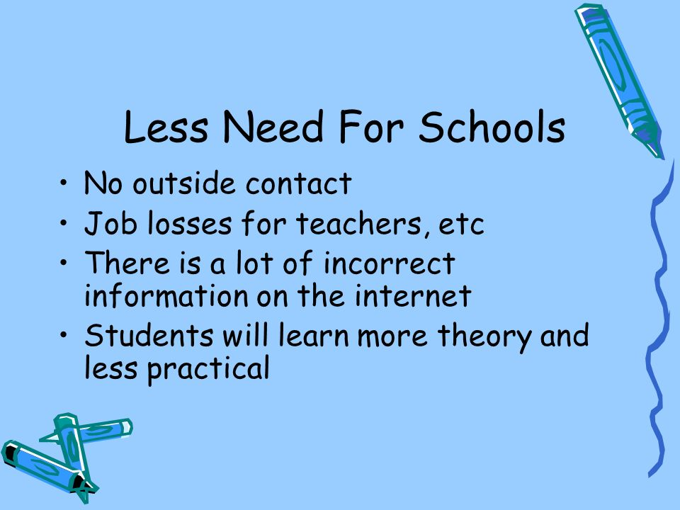 Less Need For Schools No outside contact Job losses for teachers, etc