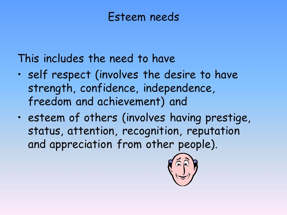 Esteem needs This includes the need to have.