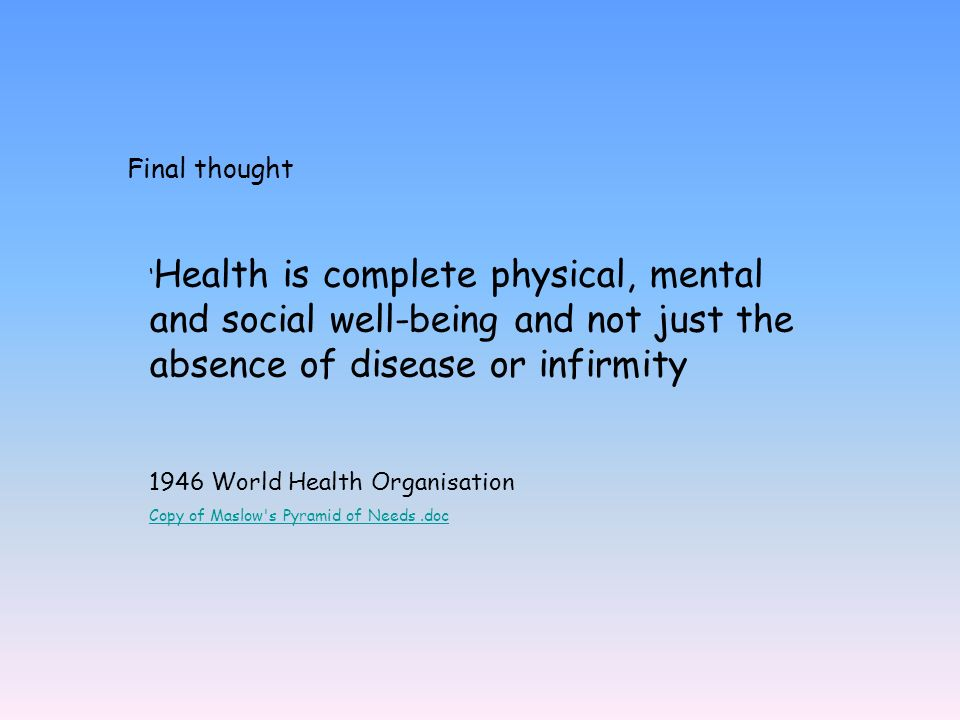 Final thought 'Health is complete physical, mental and social well-being and not just the absence of disease or infirmity.