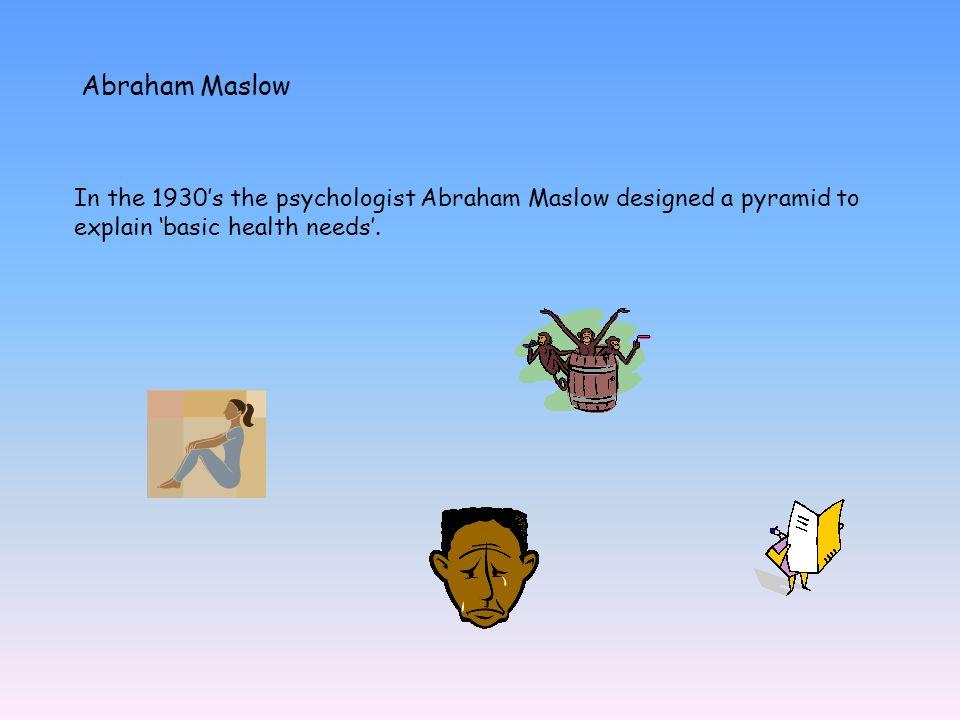 Abraham Maslow In the 1930's the psychologist Abraham Maslow designed a pyramid to explain 'basic health needs'.