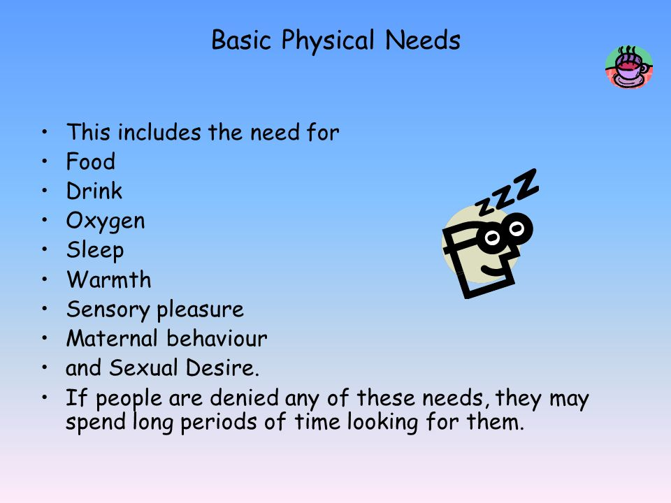 Basic Physical Needs This includes the need for Food Drink Oxygen