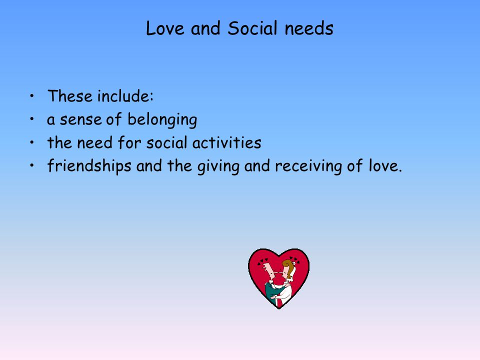 Love and Social needs These include: a sense of belonging