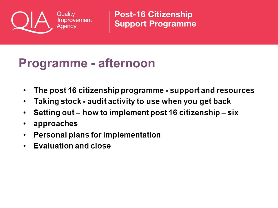 Programme - afternoon The post 16 citizenship programme - support and resources. Taking stock - audit activity to use when you get back.
