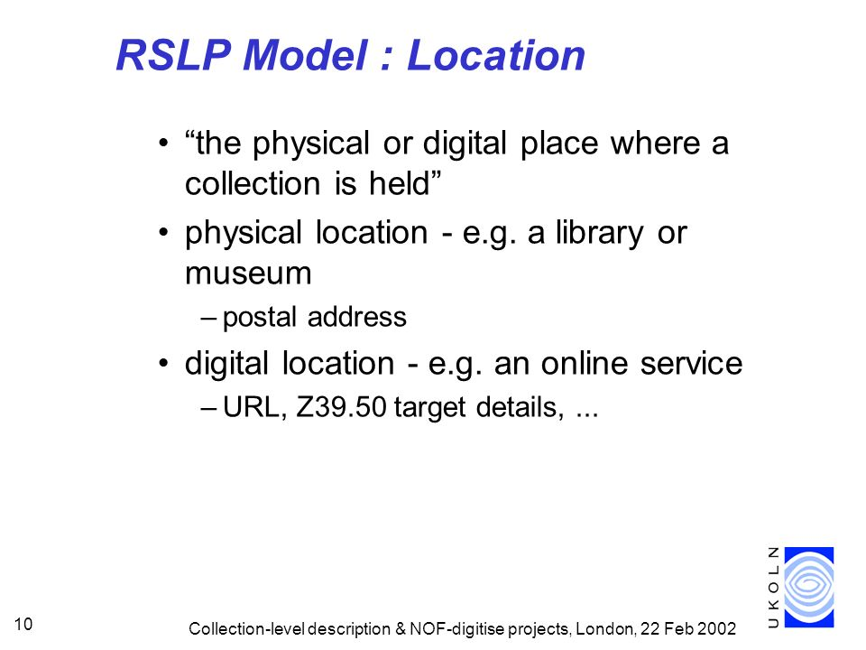 RSLP Model : Location the physical or digital place where a collection is held physical location - e.g. a library or museum.