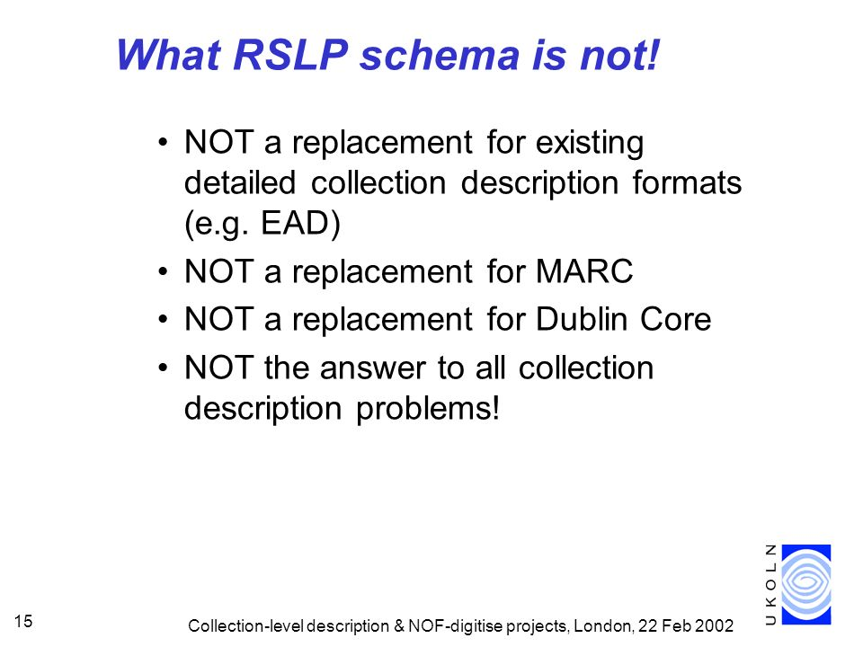 What RSLP schema is not! NOT a replacement for existing detailed collection description formats (e.g. EAD)
