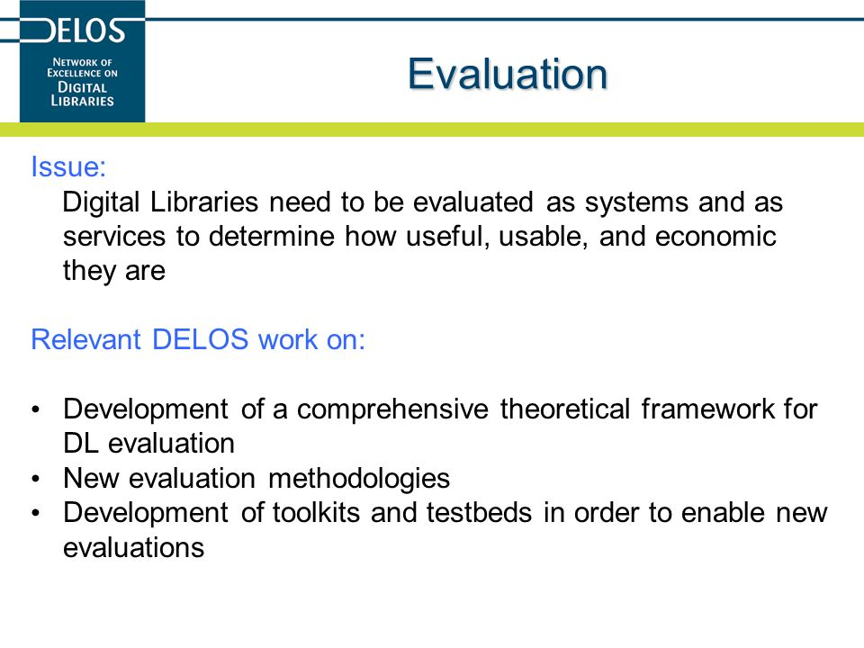 Evaluation Issue: Digital Libraries need to be evaluated as systems and as services to determine how useful, usable, and economic they are.