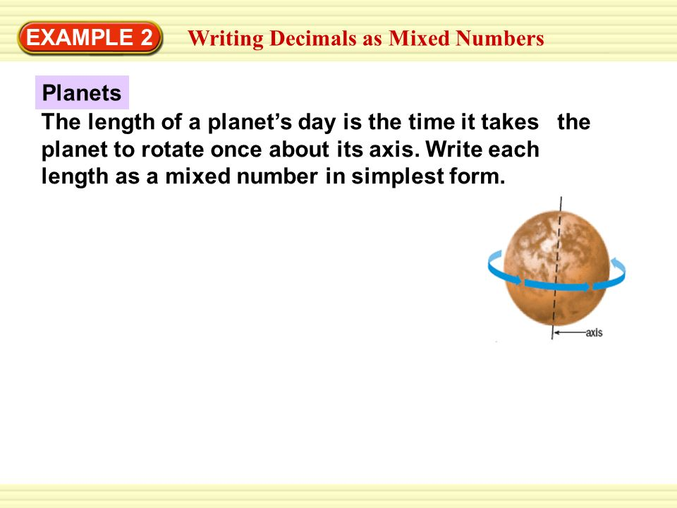 writing mixed numbers Write the mixed number 3 1 4 as an improper fraction first, write the mixed number as a sum of a whole number and a proper fraction then write the two parts with common denominator , and add.