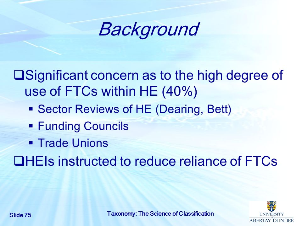Background Significant concern as to the high degree of use of FTCs within HE (40%) Sector Reviews of HE (Dearing, Bett)
