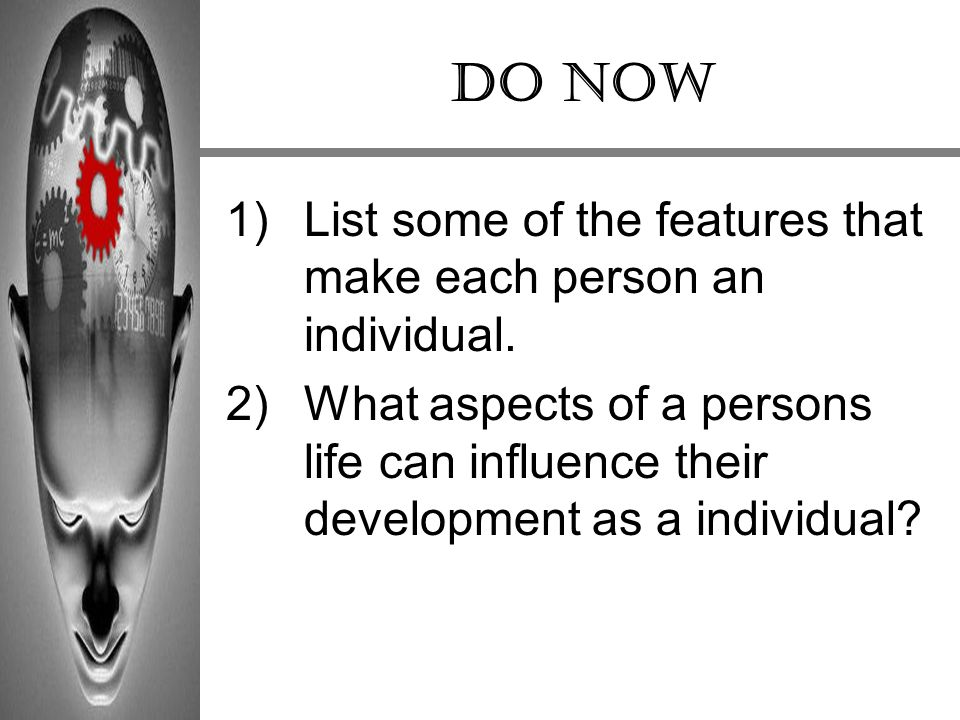 DO NOW List some of the features that make each person an individual.