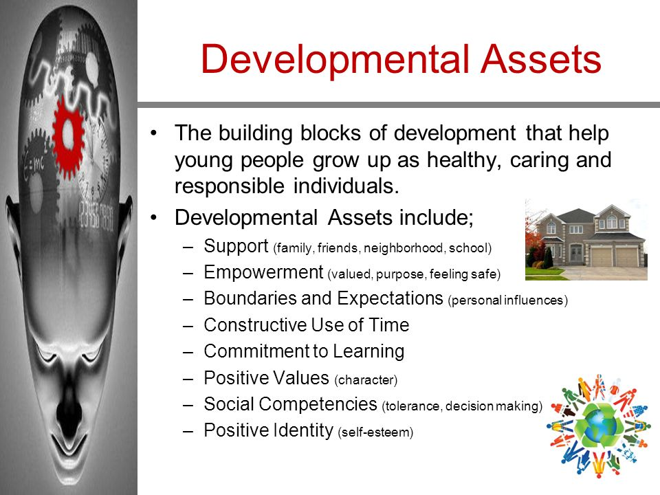 Developmental Assets The building blocks of development that help young people grow up as healthy, caring and responsible individuals.