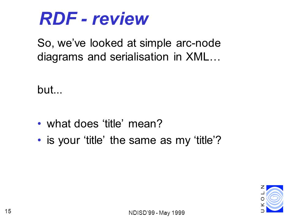 RDF - review So, we've looked at simple arc-node diagrams and serialisation in XML… but... what does 'title' mean