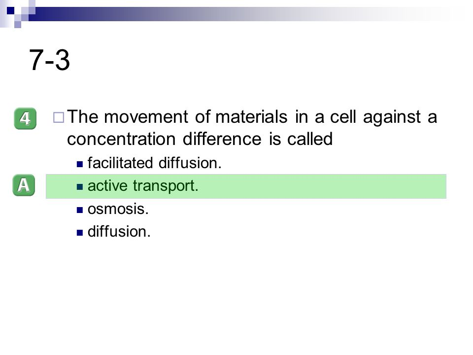 7-3 The movement of materials in a cell against a concentration difference is called. facilitated diffusion.