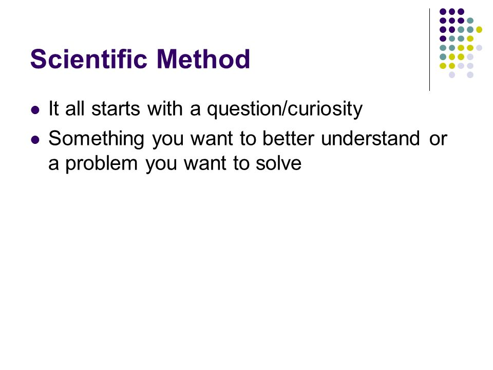 Scientific Method It all starts with a question/curiosity