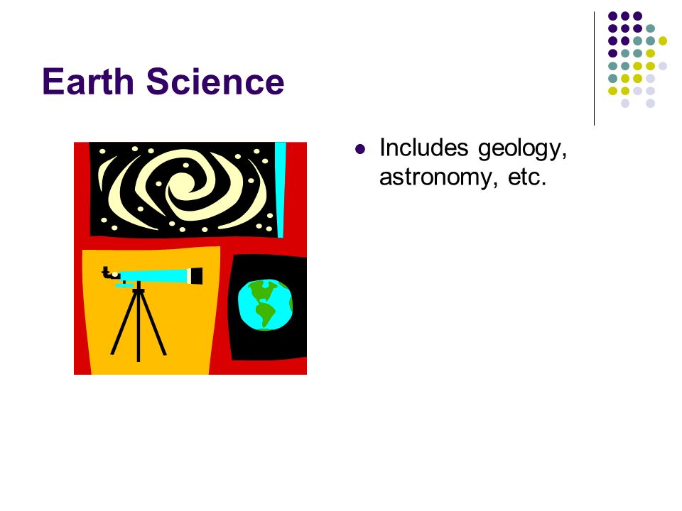 Earth Science Includes geology, astronomy, etc.