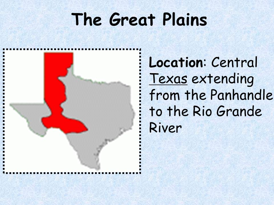 The Great Plains Location: Central Texas extending from the Panhandle to the Rio Grande River
