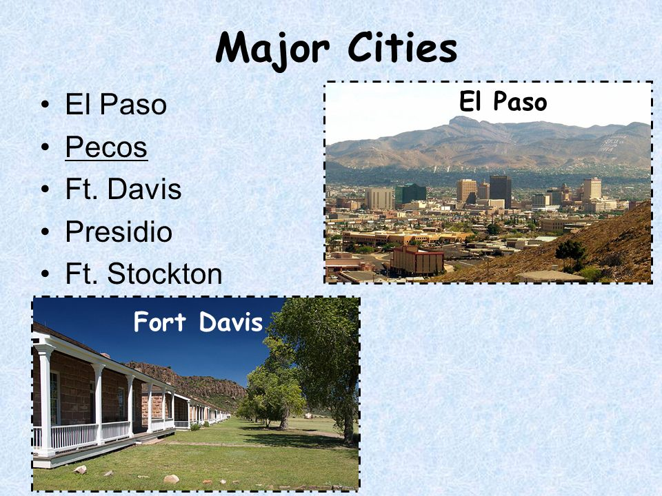 Major Cities El Paso Pecos Ft. Davis Presidio Ft. Stockton El Paso