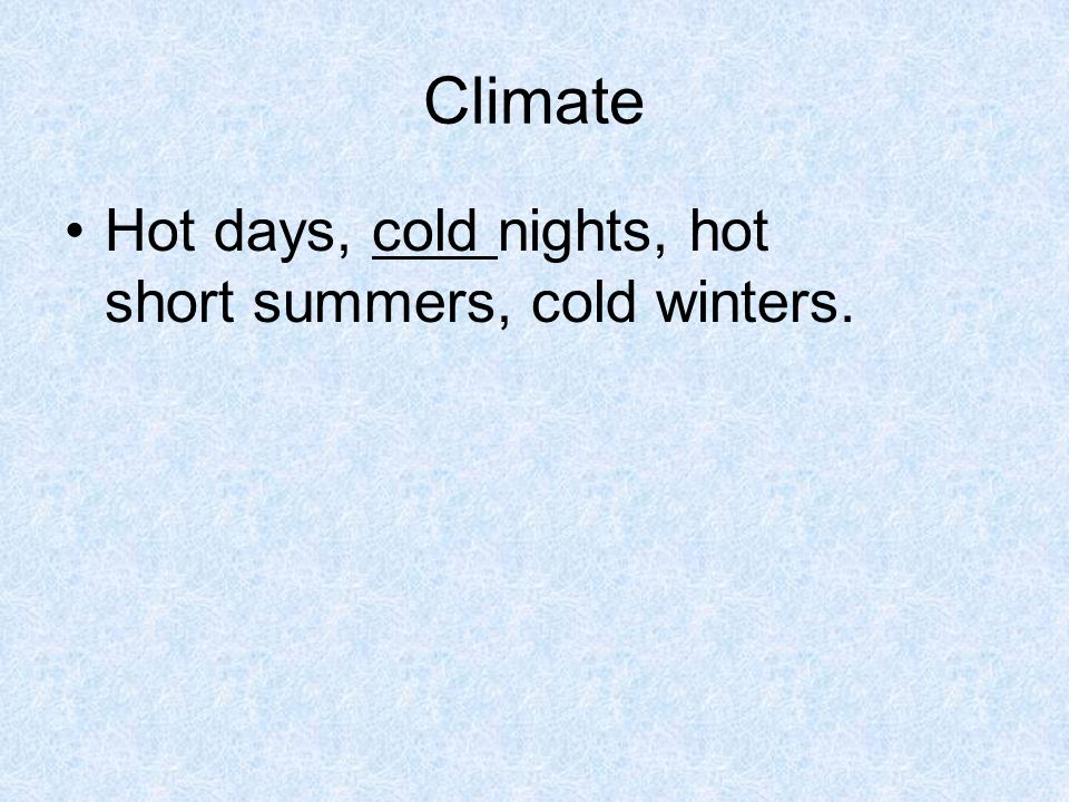 Climate Hot days, cold nights, hot short summers, cold winters.