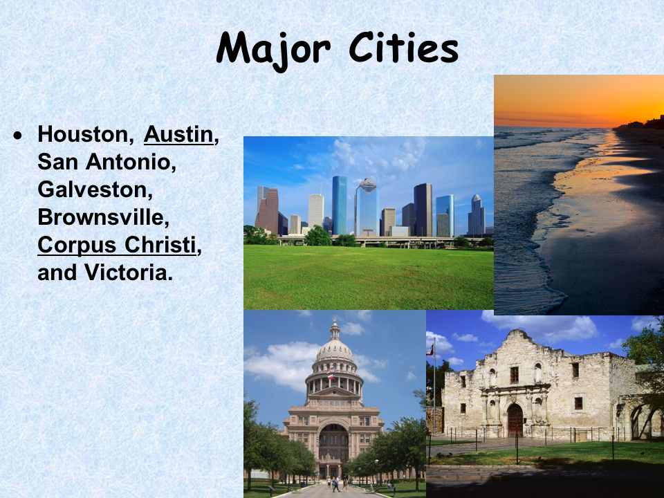 Major Cities Houston, Austin, San Antonio, Galveston, Brownsville, Corpus Christi, and Victoria.