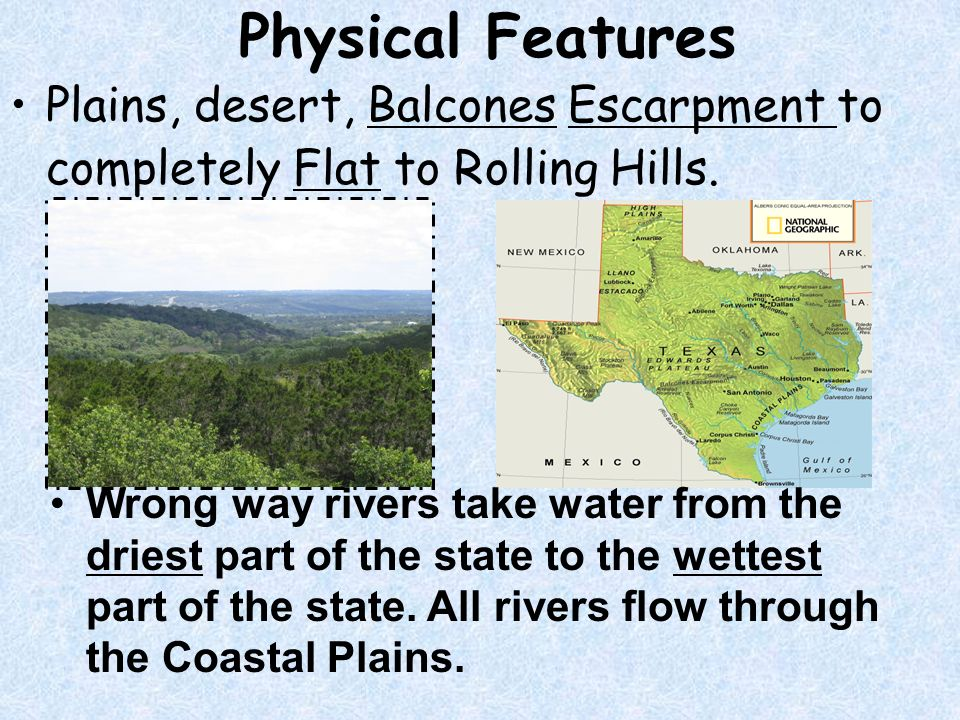 Physical Features Plains, desert, Balcones Escarpment to completely Flat to Rolling Hills.