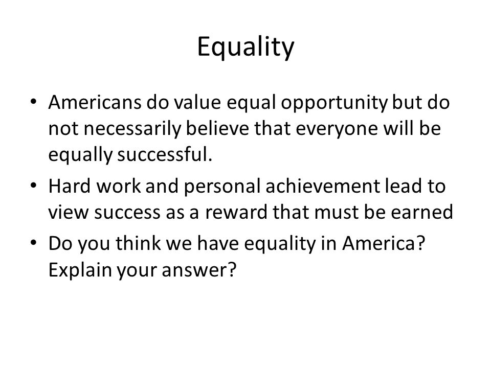 Equality Americans do value equal opportunity but do not necessarily believe that everyone will be equally successful.