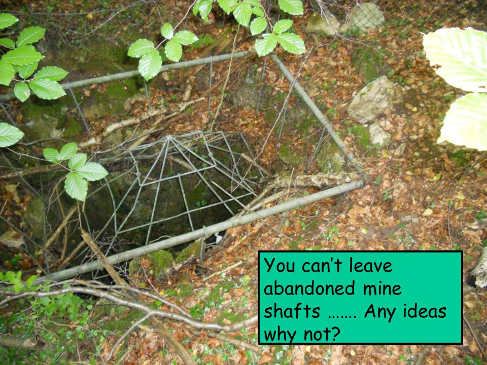 You can't leave abandoned mine shafts ……  Any ideas why not?