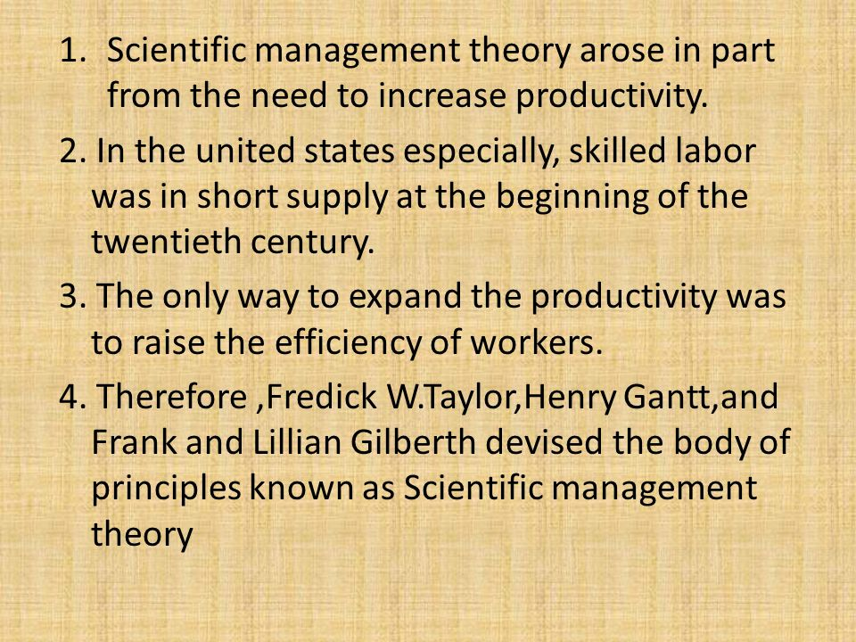Scientific management theory arose in part from the need to increase productivity.