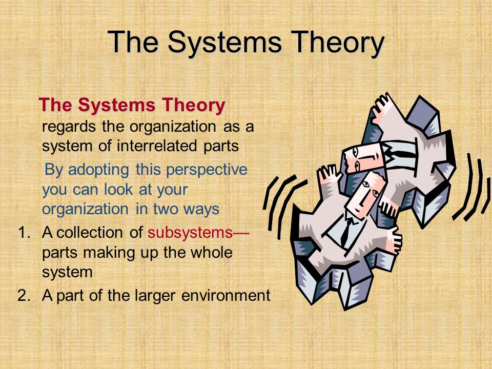 The Systems Theory The Systems Theory regards the organization as a system of interrelated parts.
