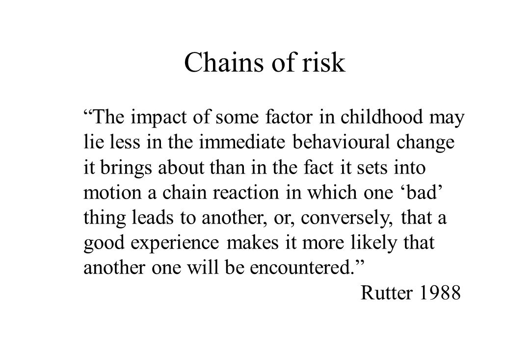 Chains of risk The impact of some factor in childhood may