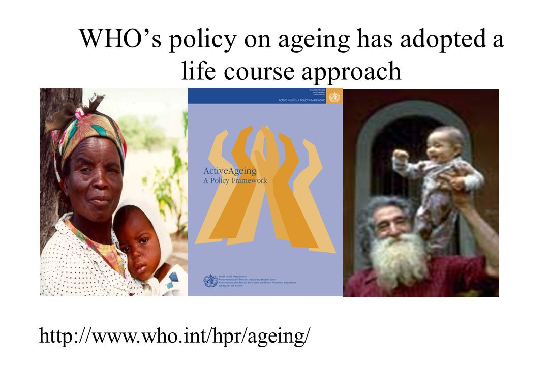 WHO's policy on ageing has adopted a life course approach