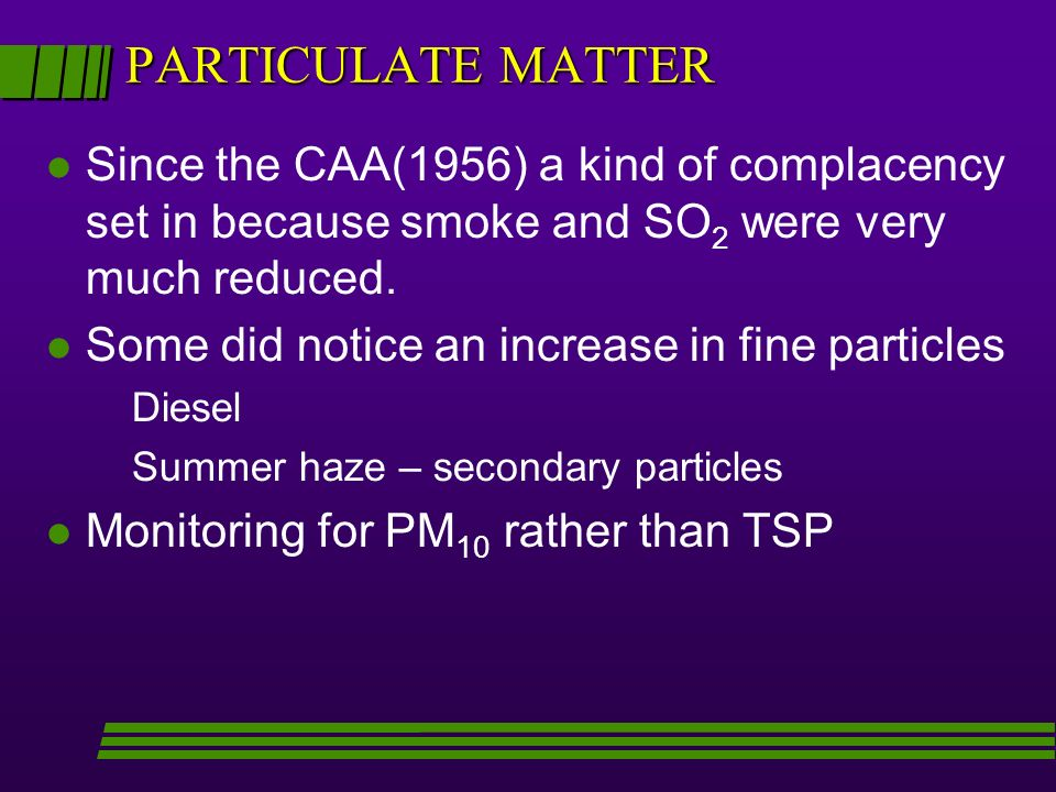 PARTICULATE MATTER Since the CAA(1956) a kind of complacency set in because smoke and SO2 were very much reduced.