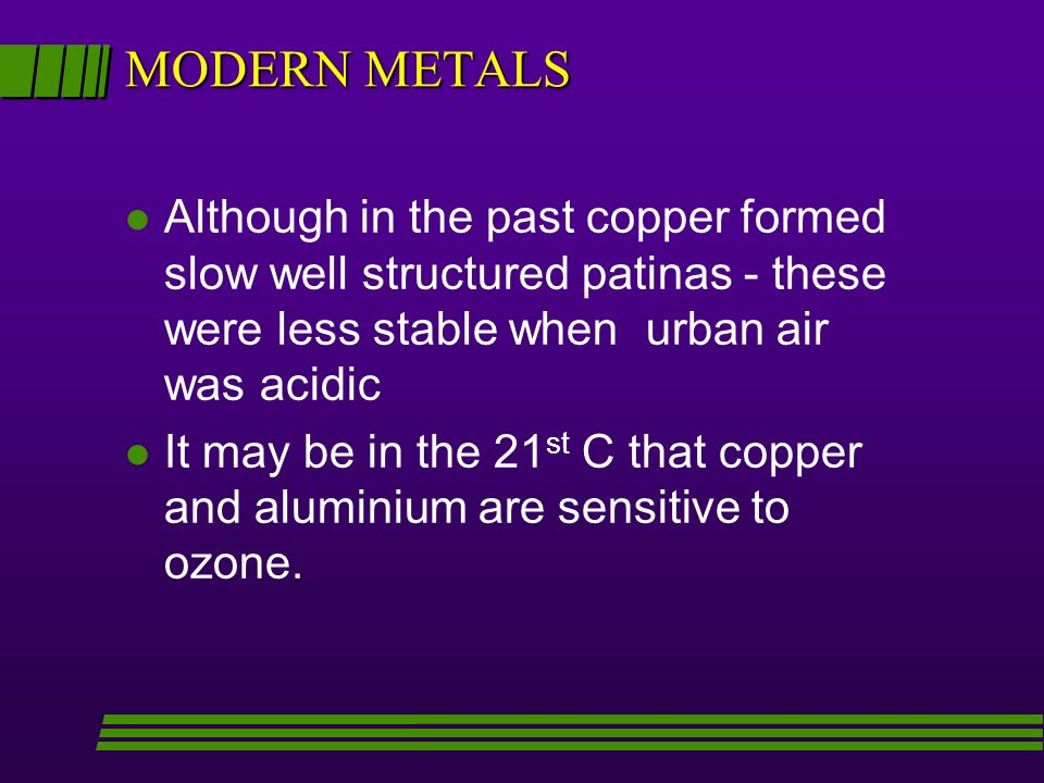 MODERN METALS Although in the past copper formed slow well structured patinas - these were less stable when urban air was acidic.