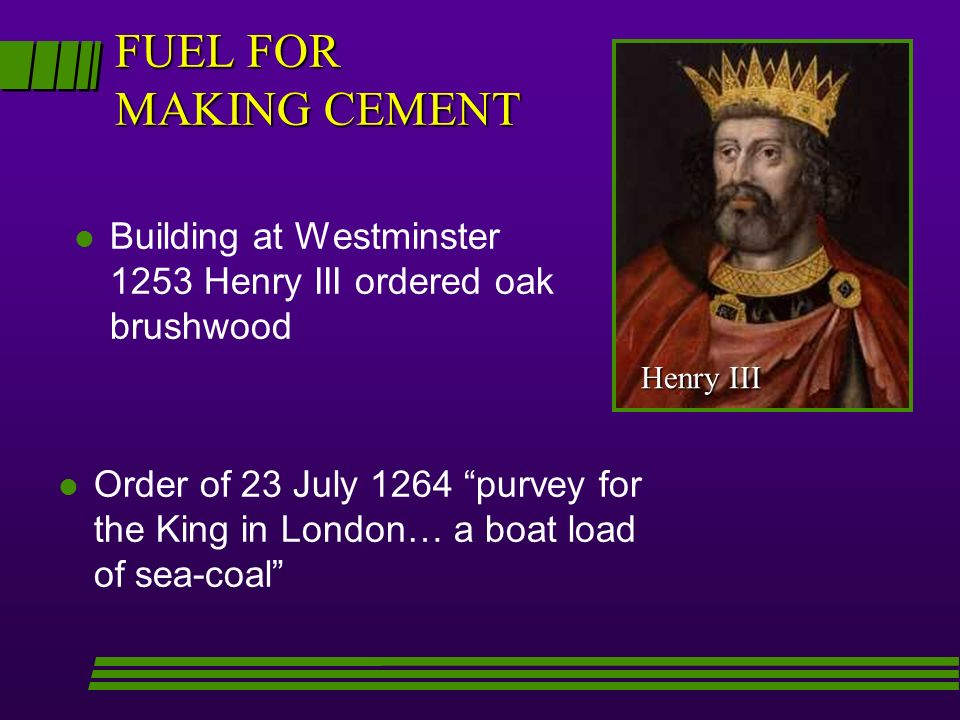 FUEL FOR MAKING CEMENT Building at Westminster 1253 Henry III ordered oak brushwood. Henry III.