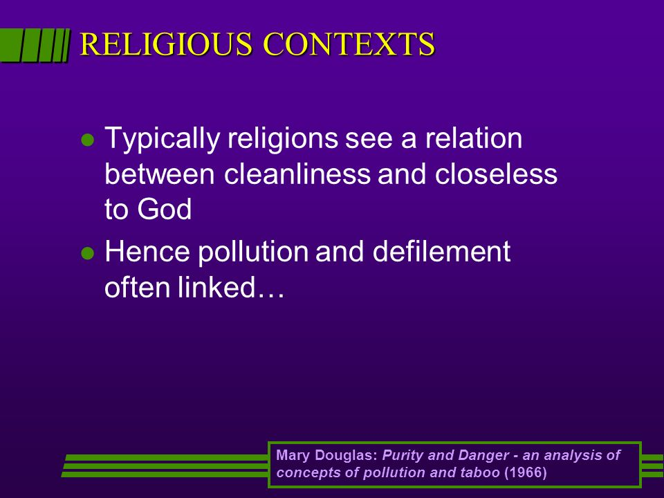 RELIGIOUS CONTEXTS Typically religions see a relation between cleanliness and closeless to God. Hence pollution and defilement often linked…
