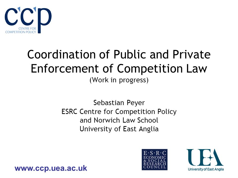 Coordination of Public and Private Enforcement of Competition Law (Work in progress) Sebastian Peyer ESRC Centre for Competition Policy and Norwich Law School University of East Anglia