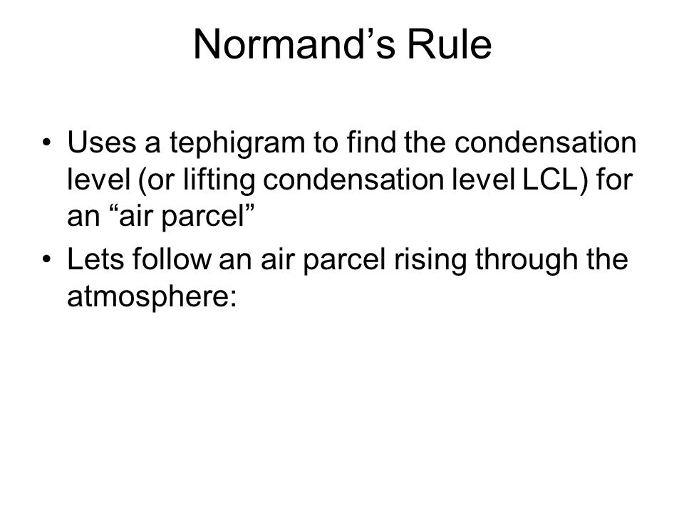 Normand's Rule Uses a tephigram to find the condensation level (or lifting condensation level LCL) for an air parcel